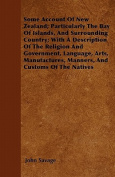 Some Account of New Zealand; Particularly the Bay of Islands, and Surrounding Country; With a Description of the Religion and Government, Language, Ar