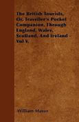 The British Tourists, Or, Traveller's Pocket Companion, Through England, Wales, Scotland, and Ireland - Vol V.