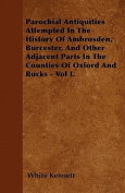 Parochial Antiquities Attempted in the History of Ambrosden, Burcester, and Other Adjacent Parts in the Counties of Oxford and Bucks - Vol I.