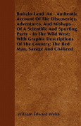 Buffalo Land an - Authentic Account of the Discoveries, Adventures, and Mishaps of a Scientific and Sporting Party - In the Wild West; With Graphic De