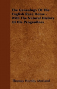 The Genealogy of the English Race Horse - With the Natural History of His Progenitors