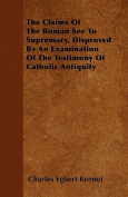 The Claims of the Roman See to Supremacy, Disproved by an Examination of the Testimony of Catholic Antiquity