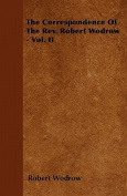The Correspondence of the REV. Robert Wodrow - Vol. II