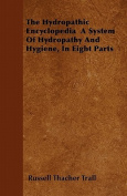 The Hydropathic Encyclopedia a System of Hydropathy and Hygiene, in Eight Parts
