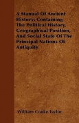 A Manual of Ancient History; Containing the Political History, Geographical Position, and Social State of the Principal Nations of Antiquity