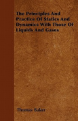 The Principles and Practice of Statics and Dynamics with Those of Liquids and Gases