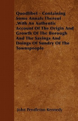 Quodlibet - Containing Some Annals Thereof, with an Authentic Account of the Origin and Growth of the Borough and the Sayings and Doings of Sundry of