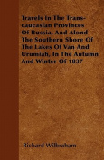 Travels in the Trans-Caucasian Provinces of Russia, and Alond the Southern Shore of the Lakes of Van and Urumiah, in the Autumn and Winter of 1837