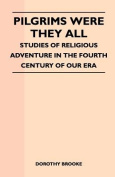 Pilgrims Were They All - Studies of Religious Adventure in the Fourth Century of Our Era