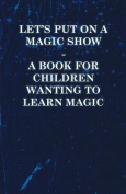 Let's Put on a Magic Show - A Book for Children Wanting to Learn Magic
