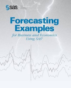 Forecasting Examples for Business and Economics Using the SAS System