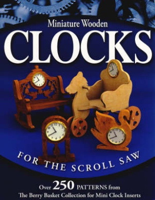 "Miniature Wooden Clocks for the Scroll Saw: Over 250 Patterns from the ""Berry Basket Collection"" for Mini Clock Inserts"