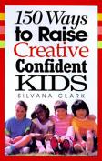 150 Ways to Raise Creative, Confident Kids