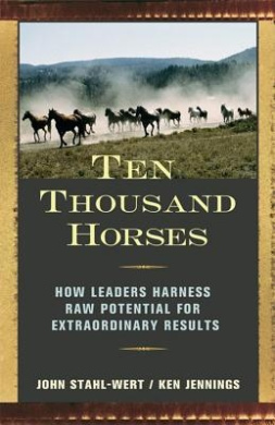 Ten Thousand Horses: How Leaders Harness Raw Potential for Extraordinary Results