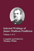 Selected Writings of James Madison Pendleton - Vol. 1