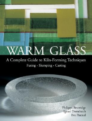 Warm Glass: A Complete Guide to Kiln-Forming Techniques: Fusing - Slumping - Casting