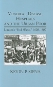"""Venereal Disease, Hospitals and the Urban Poor        : London's """"Foul Wards,"""" 1600-1800"""