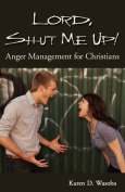 Lord, Shut Me Up! Anger Management for Christian Women