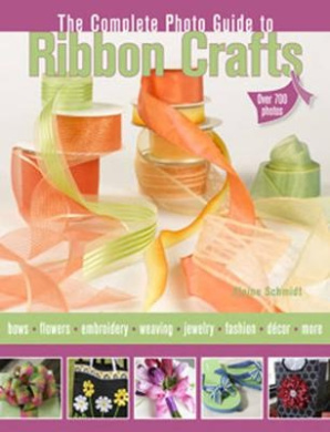 Complete Photo Guide to Ribbon Crafts: Over 750 Photos, Bows, Flowers, Embroidery, Weaving, Ruching, Scrapbooking, 50 Projects