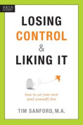 Losing Control & Liking It  : How to Set Your Teen (and Yourself) Free