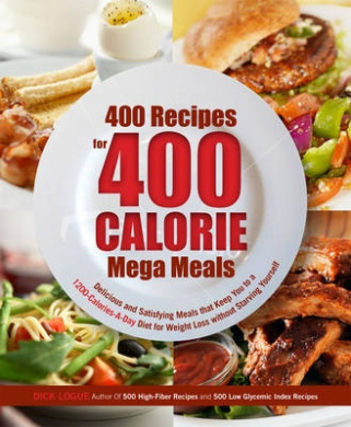 400 Recipes for 400 Calorie Mega Meals: Delicious and Satisfying Meals That Keep You to a 1200-calories-a-day Diet for Weight Loss without Starving Yourself