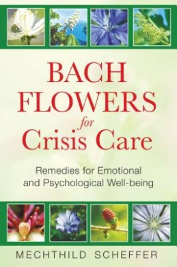 Bach Flowers for Crisis Care: Remedies for Emotional and Psychological Well Being