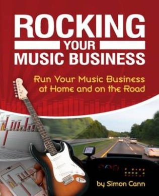 Rocking Your Music Business: Run Your Music Business at Home and on the Road