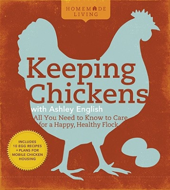 Keeping Chickens with Ashley English: All You Need to Know to Care for a Happy, Healthy Flock (Homemade Living)