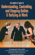 Complete Guide Understanding, Controlling and Stopping Bullies and Bullying at Work