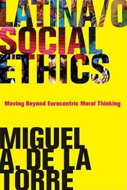 Latina/o Social Ethics: Moving Beyond Eurocentric Moral Thinking (New Perspectives on Latina/o Religion)