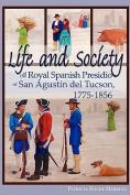 Life and Society at the Royal Spanish Presidio of San Agustin Del Tucson, 1775-1856