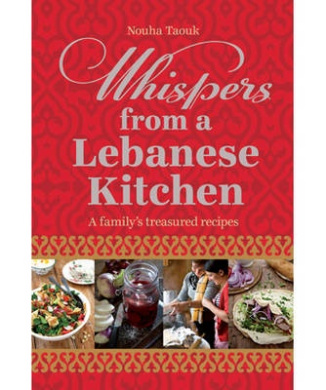 Whispers from a Lebanese Kitchen: A Family's Treasured Recipes. Nouha Taouk