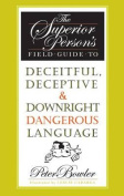 The Superior Person's Field Guide to Deceitful, Deceptive and Downright Dangerous Language