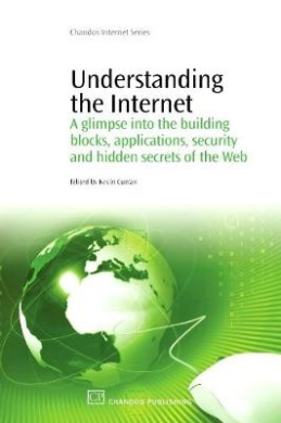 Understanding the Internet: A Glimpse into the Building Blocks, Applications, Security and Hidden Secrets of the Web (Chandos Information Professional Series)