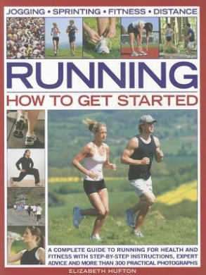 Running: How to Get Started: A Complete Guide to Running for Health and Fitness with Step-by-step Instructions, Expert Advice and More Than 300 Practical Photographs