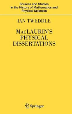 Maclaurin's Physical Dissertations (Sources and Studies in the History of Mathematics and Physical Sciences)