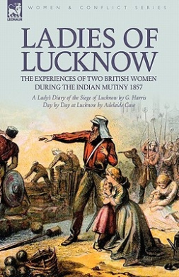 Ladies of Lucknow: The Experiences of Two British Women During the Indian Mutiny 1857---A Lady's Diary of the Siege of Lucknow by G. Harris & Day by Day at Lucknow by Adelaide Case