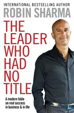 The Leader Who Had No Title: A Modern Fable on Real Success in Business and in Life. Robin Sharma