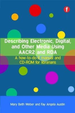 Describing Electronic, Digital, and Other Media Using AACR2 and RDA: A How-to-do-it Manual and CD-ROM for Librarians
