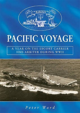 """Pacific Voyage: A Year on the Escort Carrier HMS """"Arbiter"""" During World War II"""