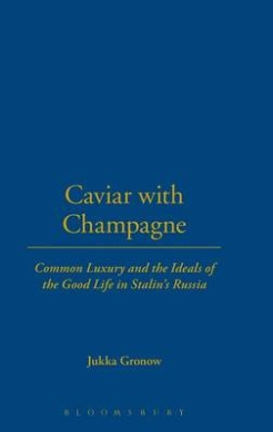 Caviar with Champagne: Common Luxury and the Ideals of the Good Life in Stalin's Russia (Leisure, Consumption and Culture)
