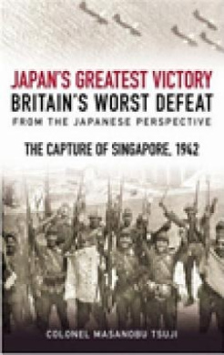 Japan's Greatest Victory, Britain's Worst Defeat: From the Japanese Perspective: The Capture of Singapore, 1942