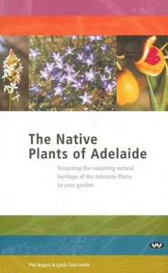 The Native Plants of Adelaide: Returning the vanishing natural heritage of the Adelaide Plains to your garden