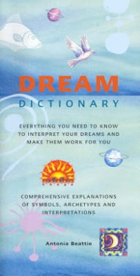 Dream Dictionary: Everything You Need to Know to Intepret Your Dreams and Make Them Work for You