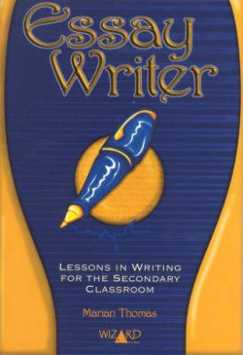 Wizard Creative Writers - Essay Writer: Lessons in Writing for the Secondary Classroom (Wizard creative writers)