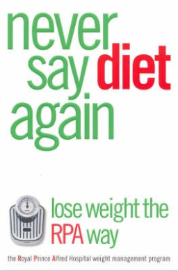 Never Say Diet Again: Lose Weight the RPA Way : the Royal Prince Alfred Hospital Weight Management Program