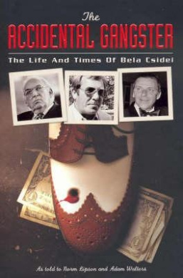 The Accidental Gangster: The Life and Crimes of Bela Csidei