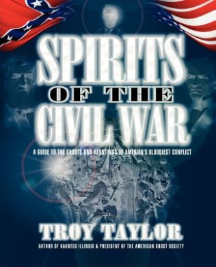 Spirits of the Civil War: A Guide to the Ghosts and Hauntings of America's Bloodiest Conflict