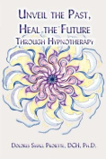 Unveil the Past, Heal the Future Through Hypnotherapy