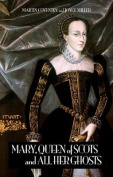 Mary, Queen of Scots, and All Her Ghosts